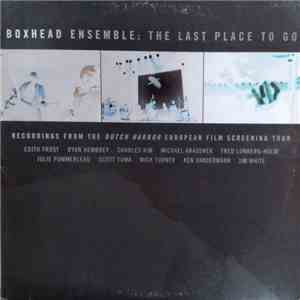 album Boxhead Ensemble - The Last Place To Go (Recordings From The Dutch Harbor European Film Screening Tour) mp3 download